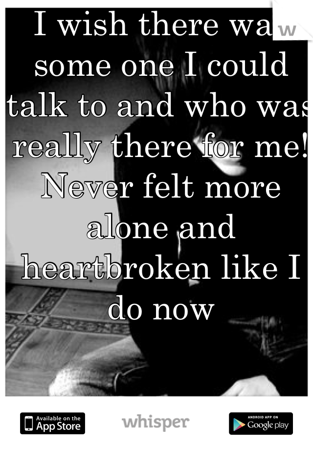 I wish there was some one I could talk to and who was really there for me! Never felt more alone and heartbroken like I do now