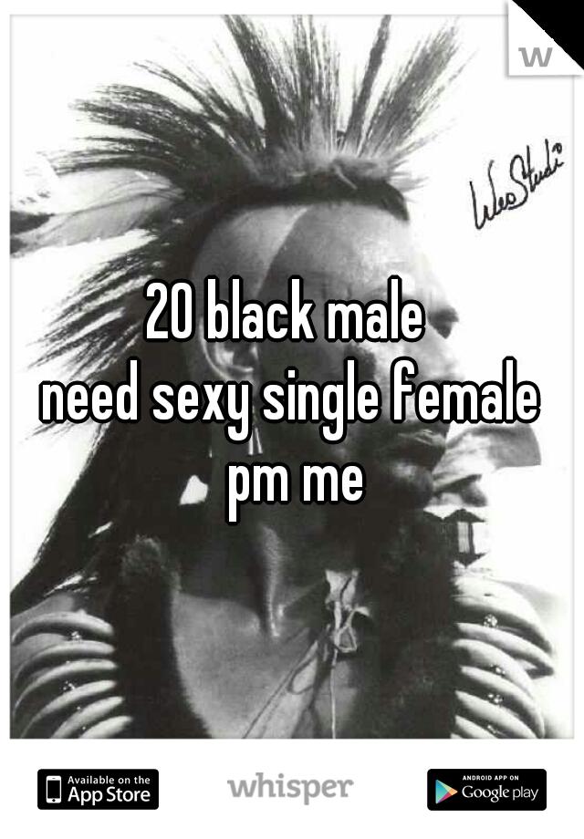 20 black male  need sexy single female  pm me