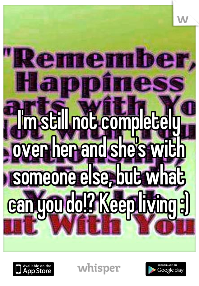 I'm still not completely over her and she's with someone else, but what can you do!? Keep living :)