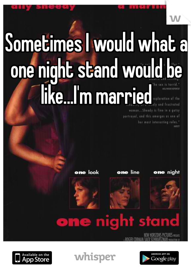 Sometimes I would what a one night stand would be like...I'm married