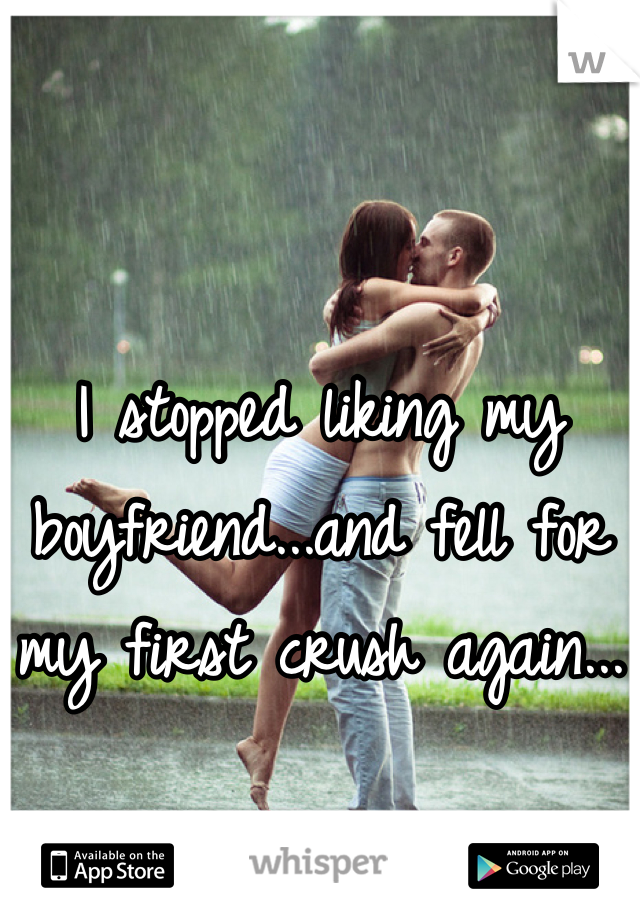I stopped liking my boyfriend...and fell for my first crush again...
