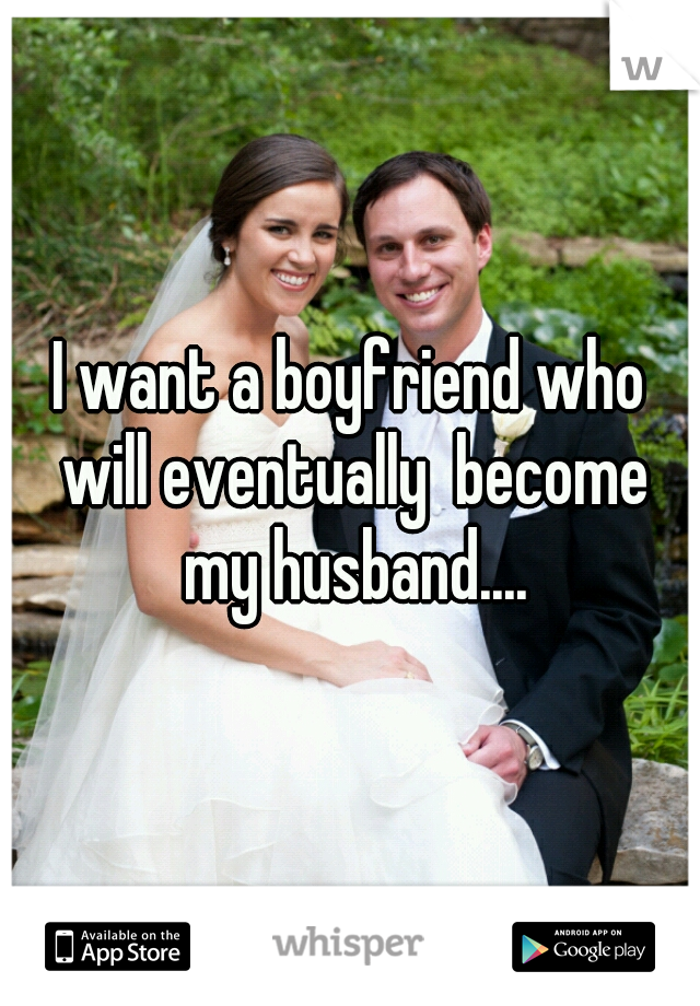 I want a boyfriend who will eventually  become my husband....