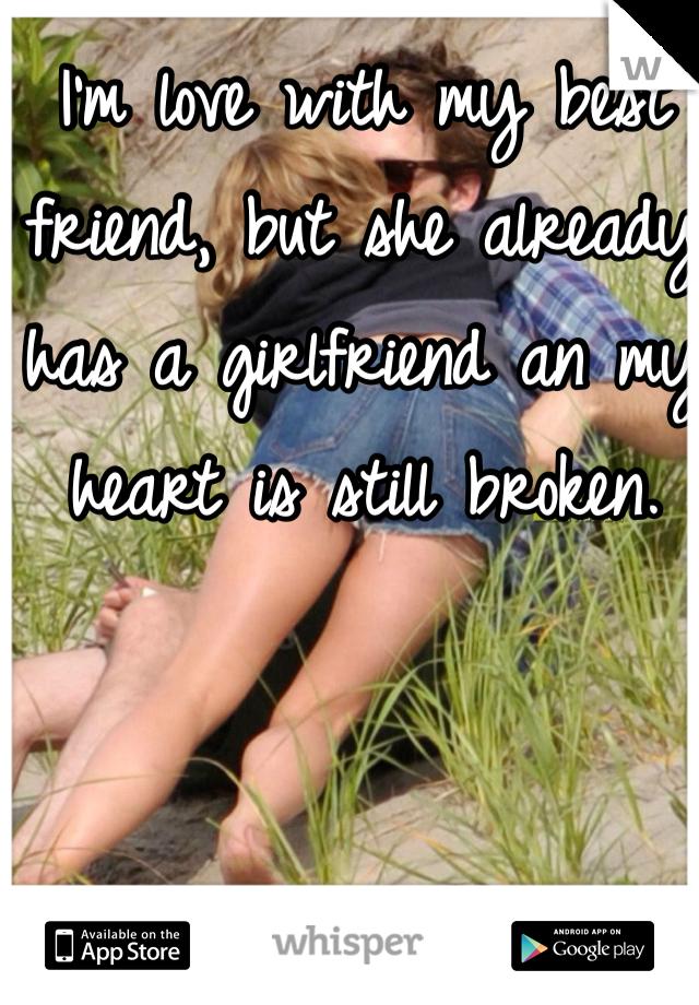 I'm love with my best friend, but she already has a girlfriend an my heart is still broken.
