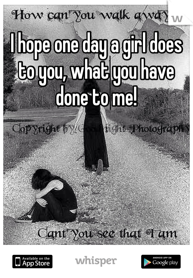 I hope one day a girl does to you, what you have done to me!