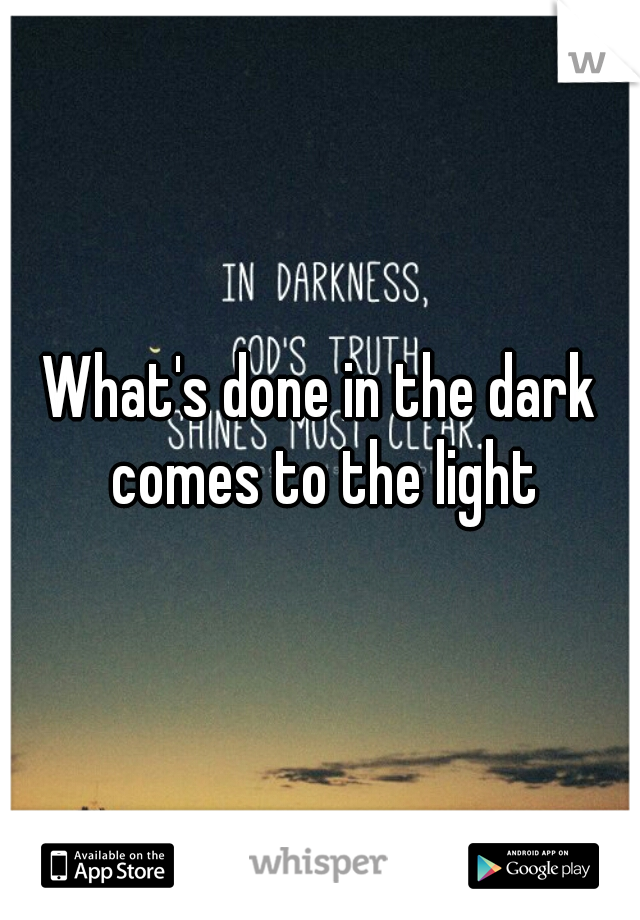 What's done in the dark comes to the light