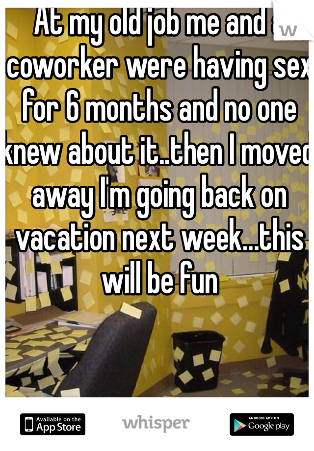 At my old job me and a coworker were having sex for 6 months and no one knew about it..then I moved away I'm going back on vacation next week...this will be fun