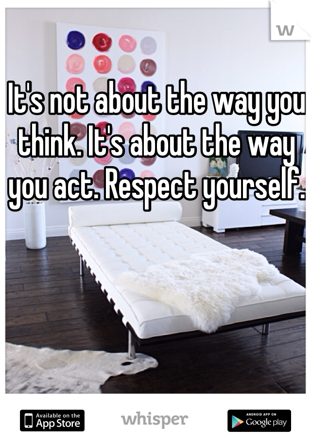 It's not about the way you think. It's about the way you act. Respect yourself.