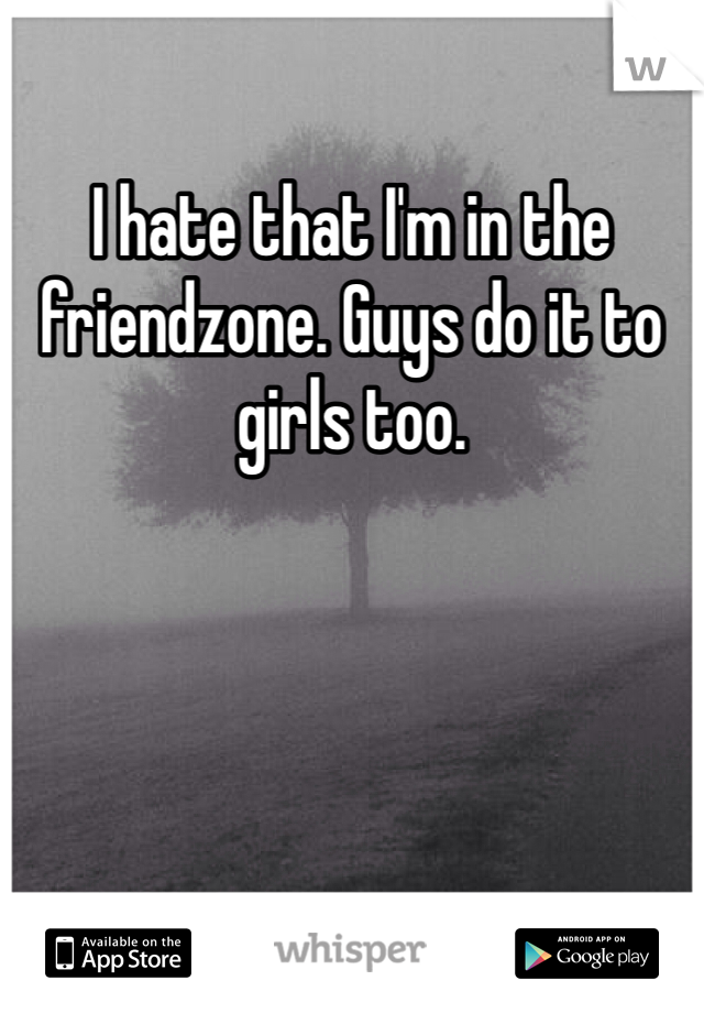 I hate that I'm in the friendzone. Guys do it to girls too.