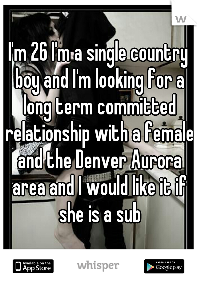 I'm 26 I'm a single country boy and I'm looking for a long term committed relationship with a female and the Denver Aurora area and I would like it if she is a sub