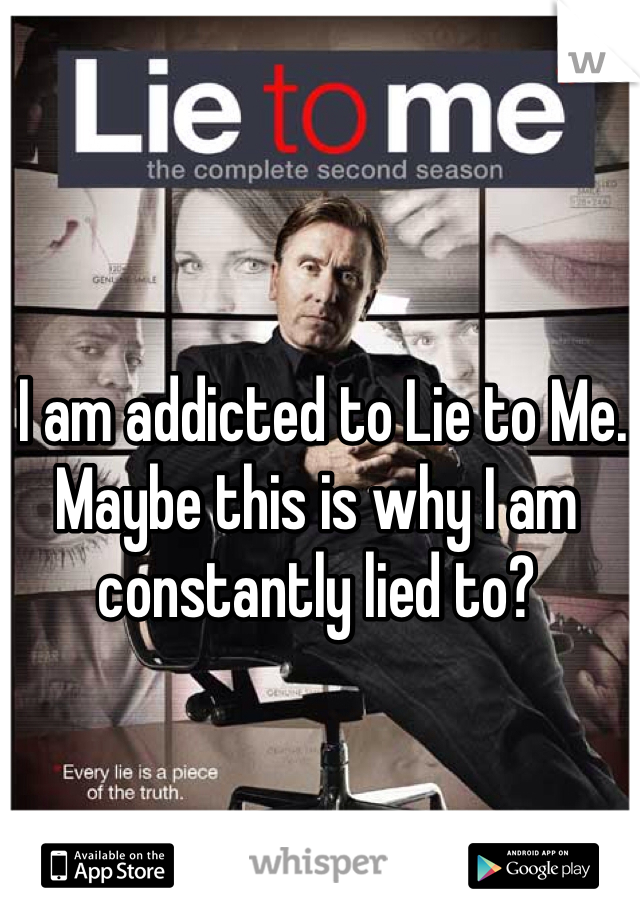 I am addicted to Lie to Me. Maybe this is why I am constantly lied to?