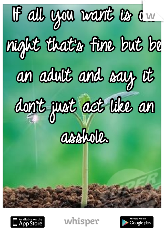 If all you want is one night that's fine but be an adult and say it don't just act like an asshole.