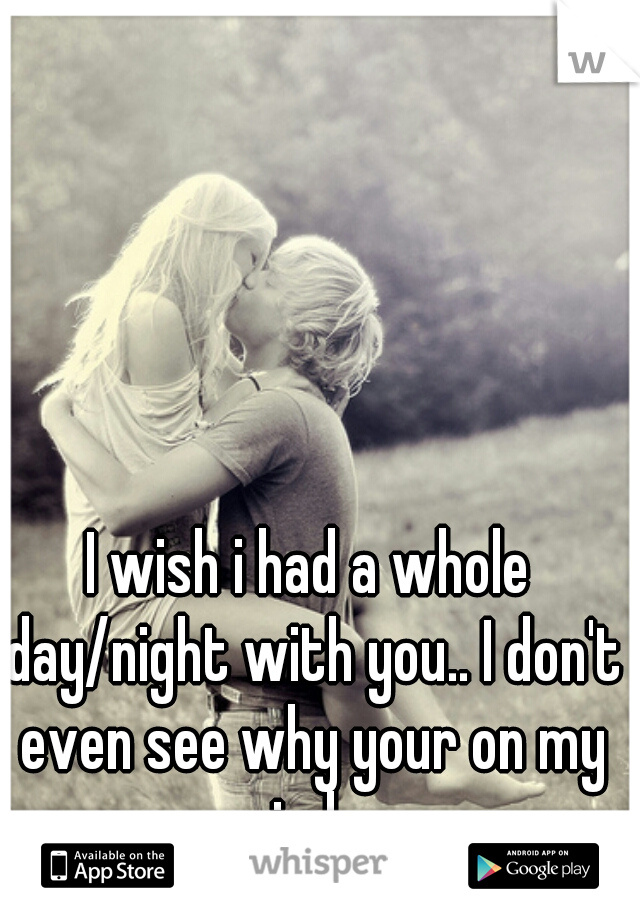 I wish i had a whole day/night with you.. I don't even see why your on my mind...