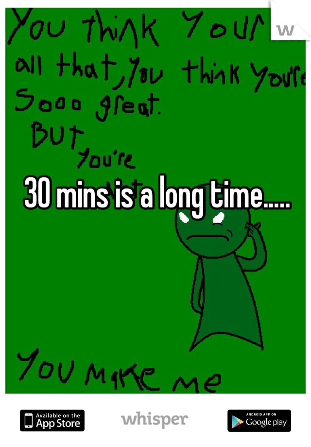30 mins is a long time.....