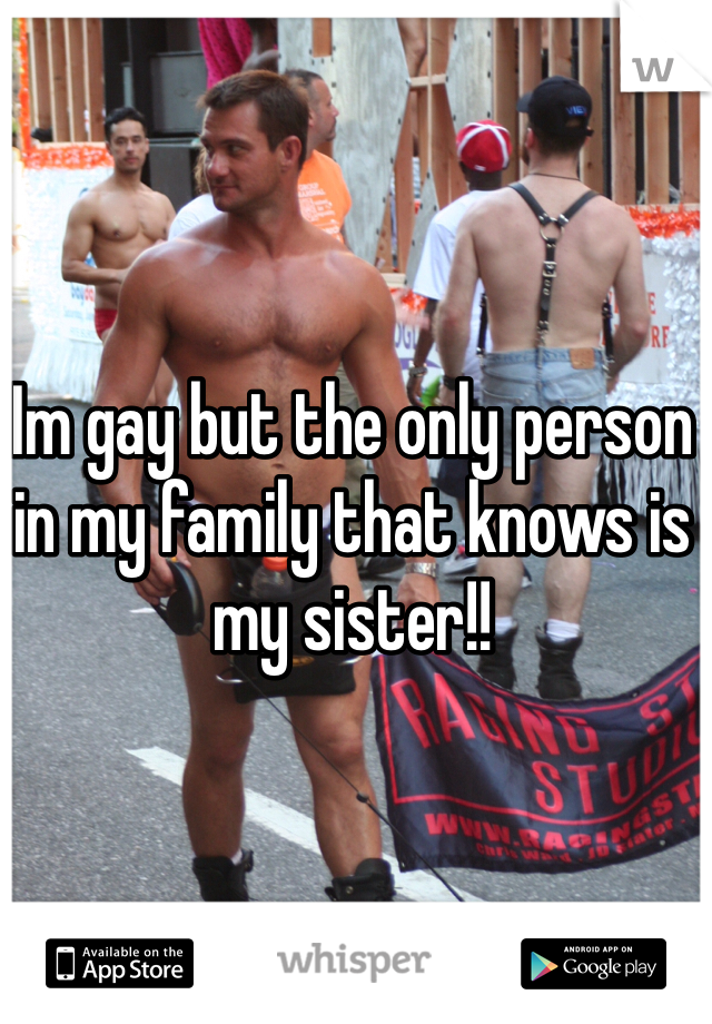Im gay but the only person in my family that knows is my sister!!
