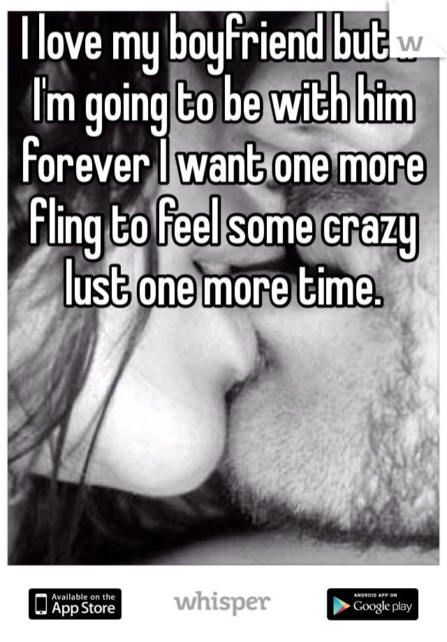 I love my boyfriend but if I'm going to be with him forever I want one more fling to feel some crazy lust one more time.