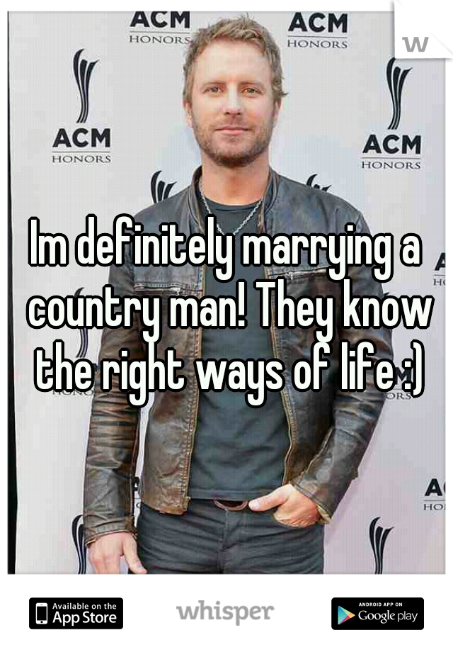 Im definitely marrying a country man! They know the right ways of life :)