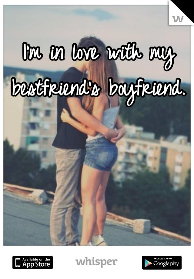 I'm in love with my bestfriend's boyfriend.