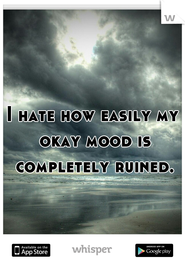 I hate how easily my okay mood is completely ruined.