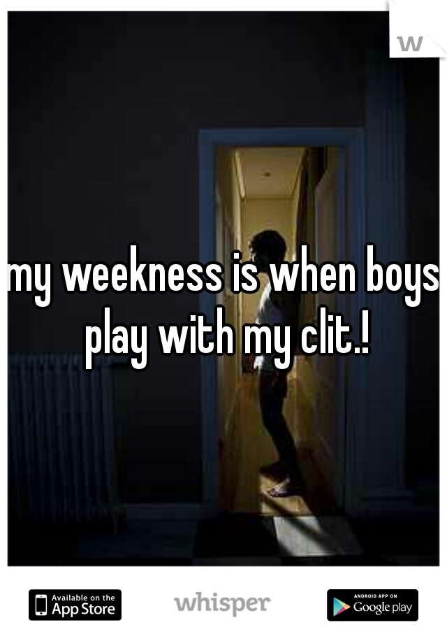 my weekness is when boys play with my clit.!