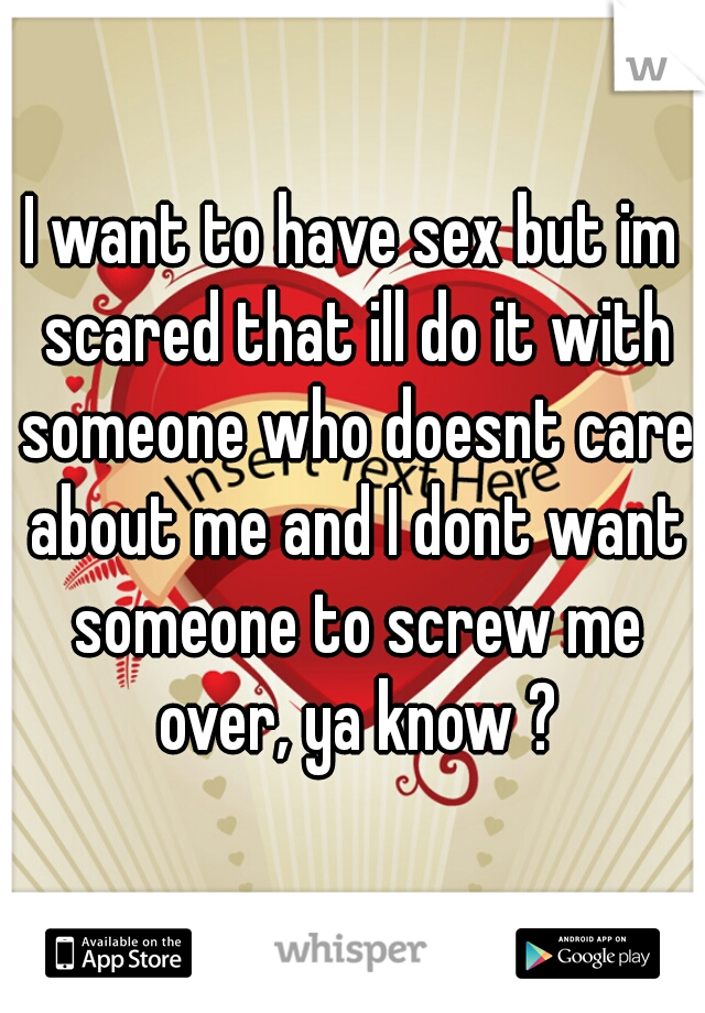 I want to have sex but im scared that ill do it with someone who doesnt care about me and I dont want someone to screw me over, ya know ?