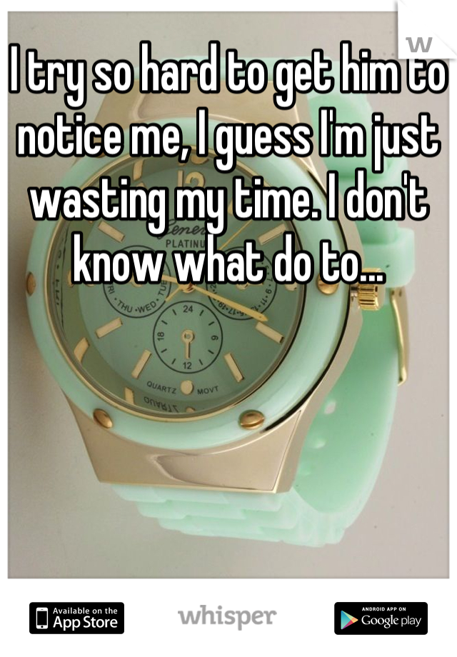 I try so hard to get him to notice me, I guess I'm just wasting my time. I don't know what do to...