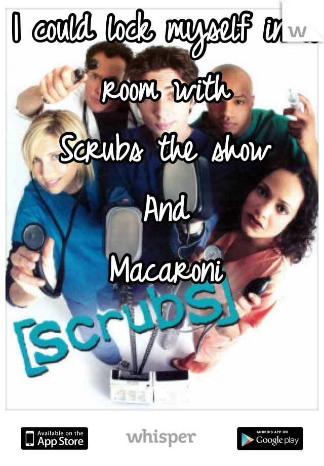 I could lock myself in a room with Scrubs the show  And  Macaroni