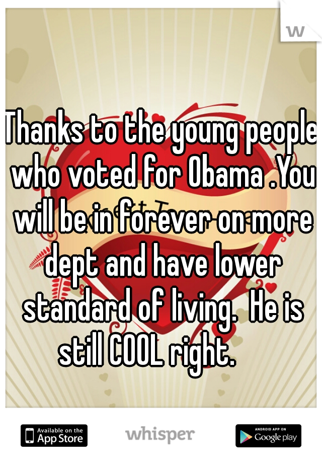 Thanks to the young people who voted for Obama .You will be in forever on more dept and have lower standard of living.  He is still COOL right.