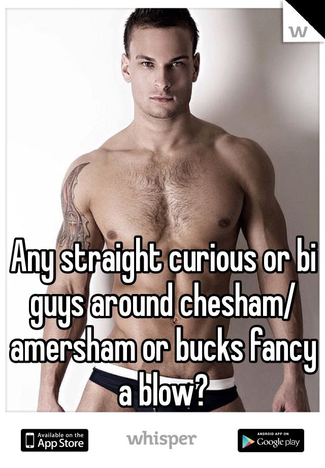 Any straight curious or bi guys around chesham/amersham or bucks fancy a blow?