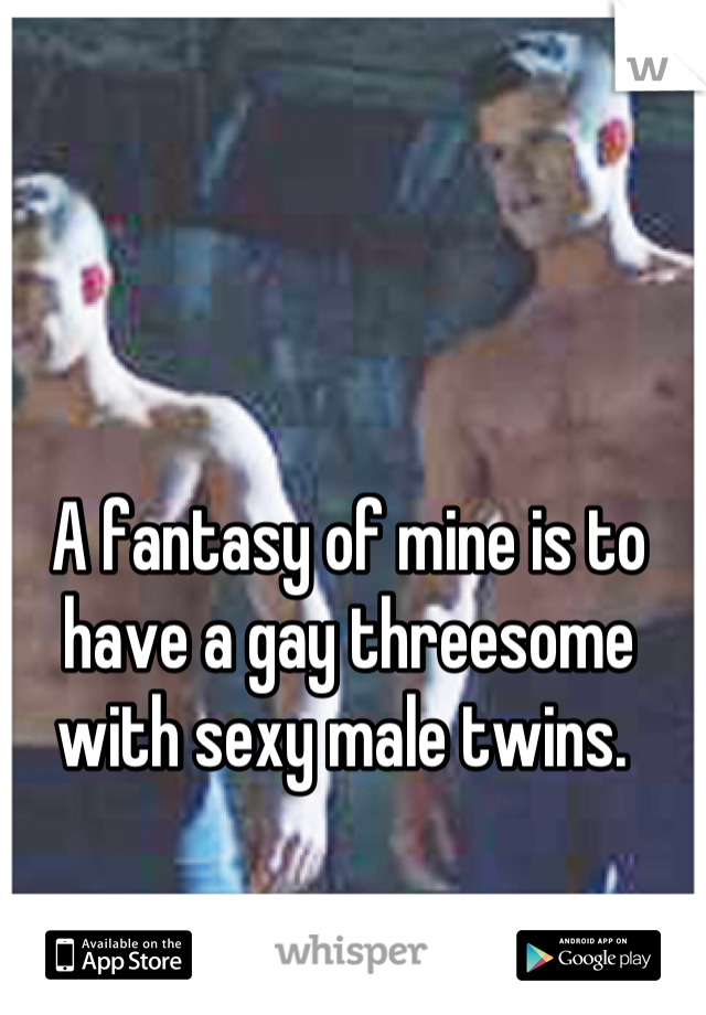 A fantasy of mine is to have a gay threesome with sexy male twins.