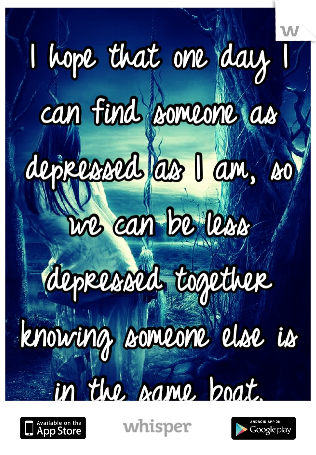 I hope that one day I can find someone as depressed as I am, so we can be less depressed together knowing someone else is in the same boat.