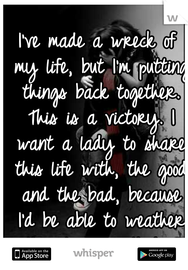 I've made a wreck of my life, but I'm putting things back together. This is a victory. I want a lady to share this life with, the good and the bad, because I'd be able to weather the storms with her