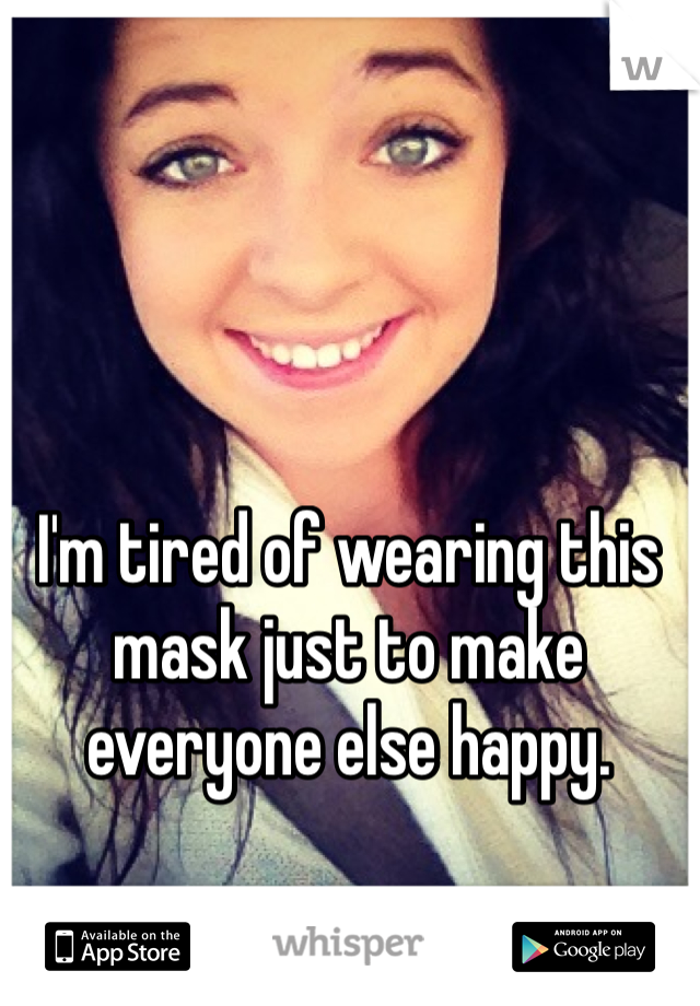 I'm tired of wearing this mask just to make everyone else happy.