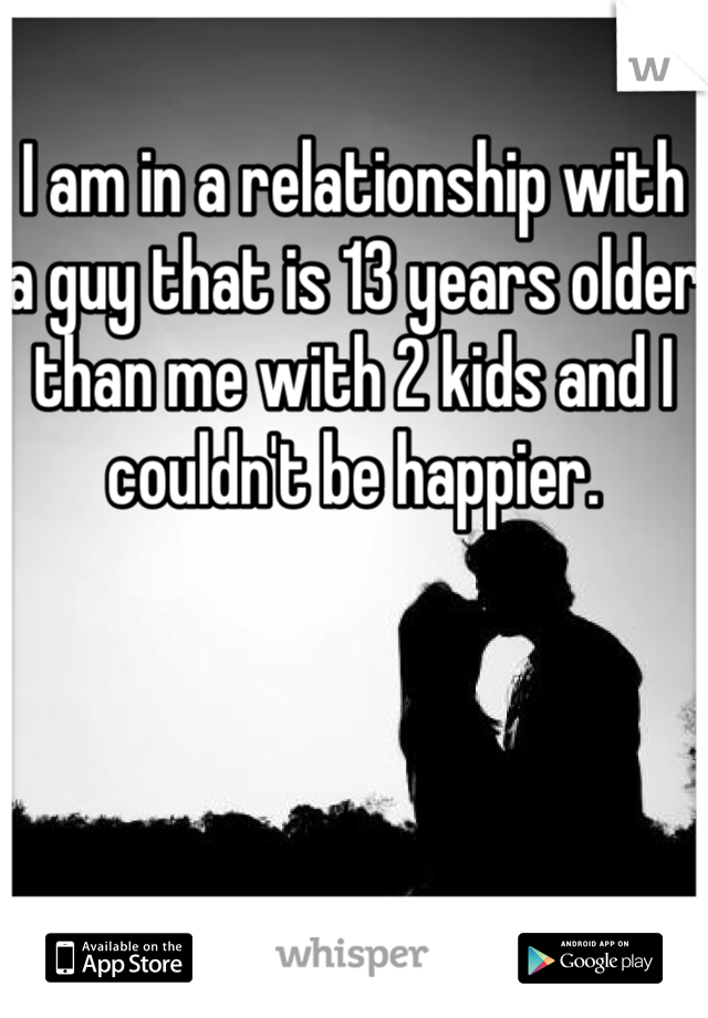 I am in a relationship with a guy that is 13 years older than me with 2 kids and I couldn't be happier.
