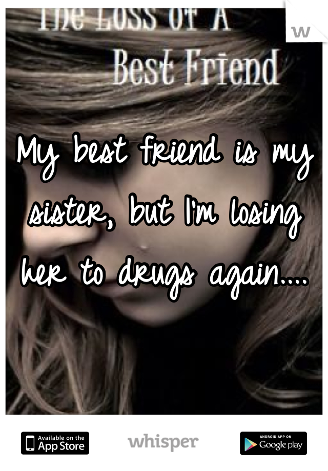 My best friend is my sister, but I'm losing her to drugs again....