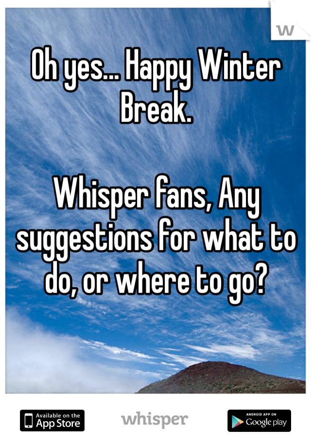 Oh yes... Happy Winter Break.  Whisper fans, Any suggestions for what to do, or where to go?