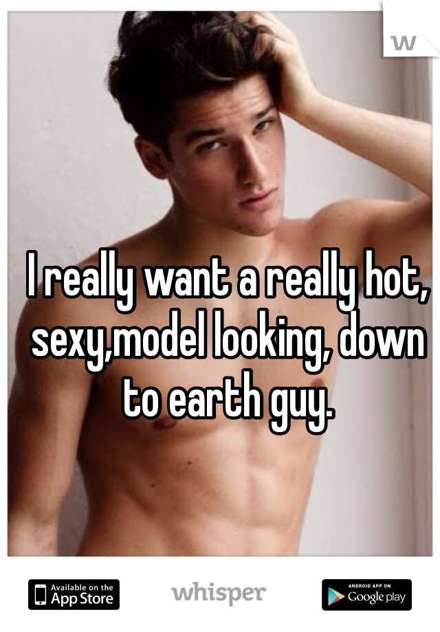 I really want a really hot, sexy,model looking, down to earth guy.