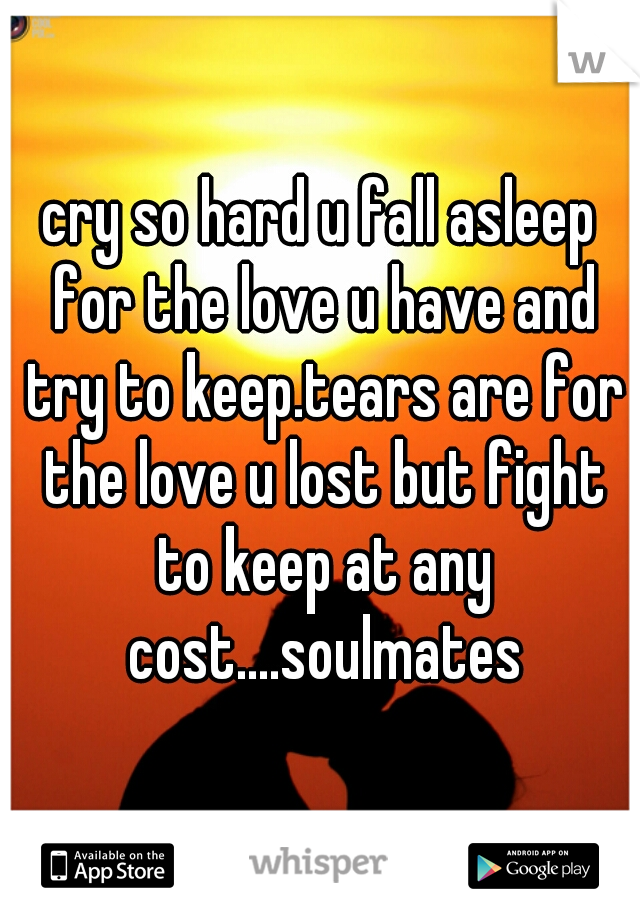 cry so hard u fall asleep for the love u have and try to keep.tears are for the love u lost but fight to keep at any cost....soulmates