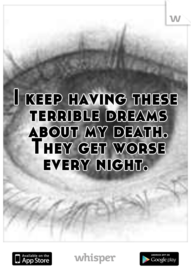 I keep having these terrible dreams about my death. They get worse every night.