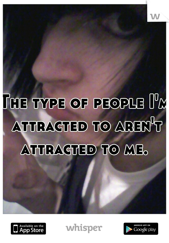 The type of people I'm attracted to aren't attracted to me.