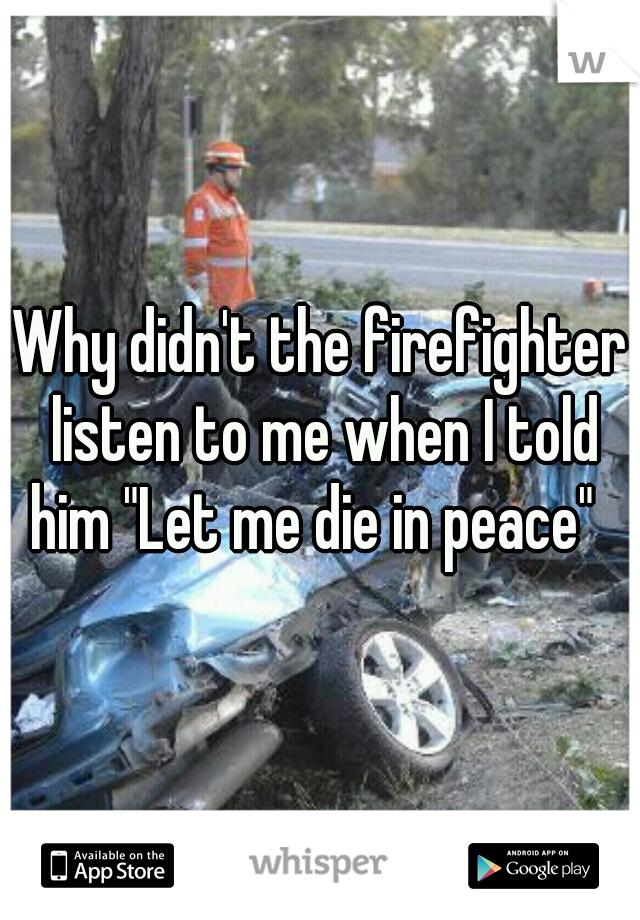 "Why didn't the firefighter listen to me when I told him ""Let me die in peace"""