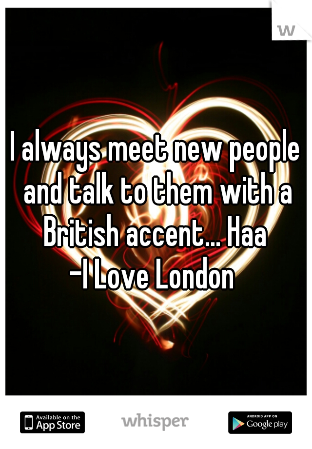 I always meet new people and talk to them with a British accent... Haa   -I Love London