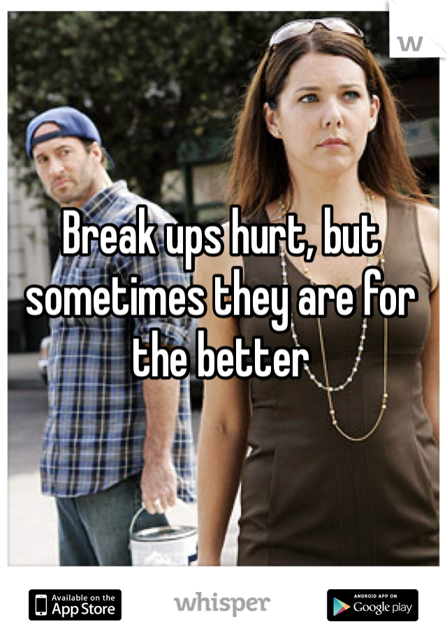Break ups hurt, but sometimes they are for the better
