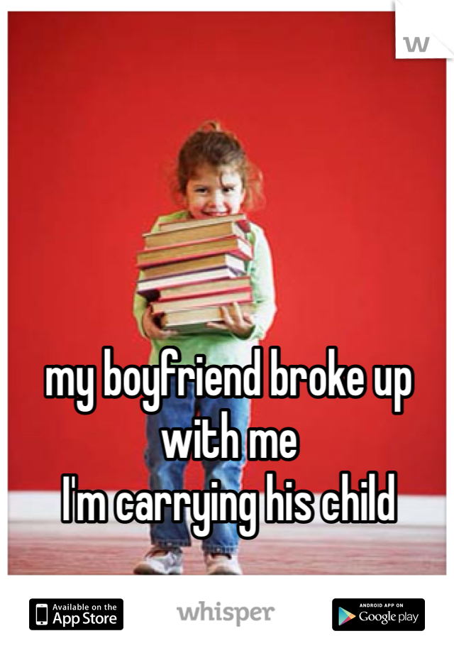 my boyfriend broke up with me  I'm carrying his child