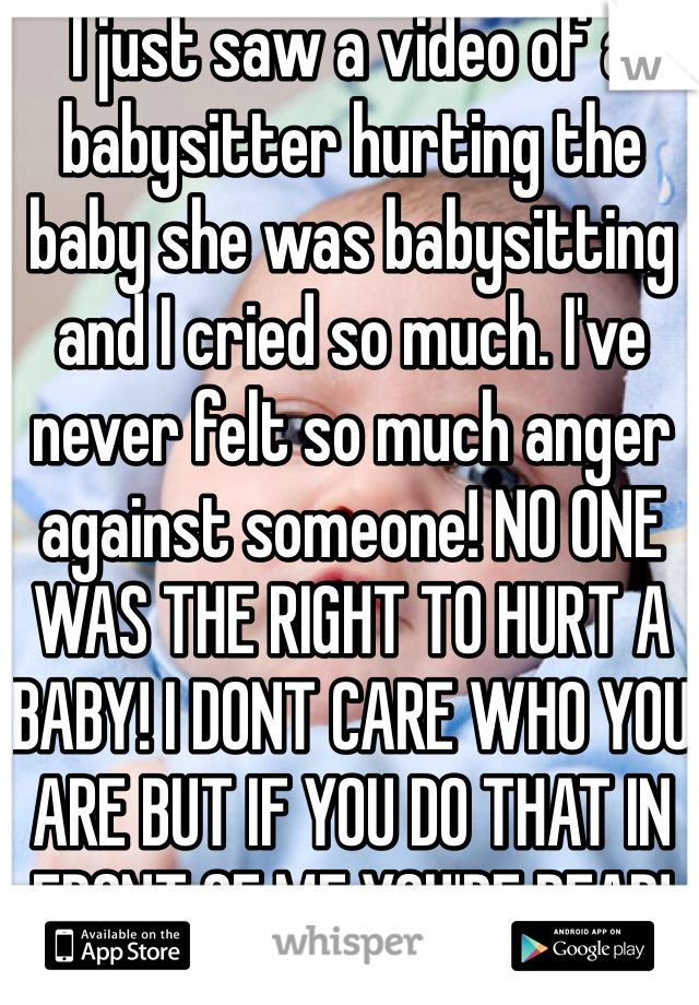 I just saw a video of a babysitter hurting the baby she was babysitting and I cried so much. I've never felt so much anger against someone! NO ONE WAS THE RIGHT TO HURT A BABY! I DONT CARE WHO YOU ARE BUT IF YOU DO THAT IN FRONT OF ME YOU'RE DEAD!