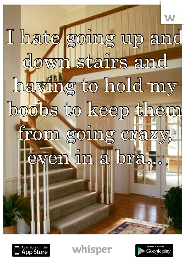 I hate going up and down stairs and having to hold my boobs to keep them from going crazy, even in a bra...