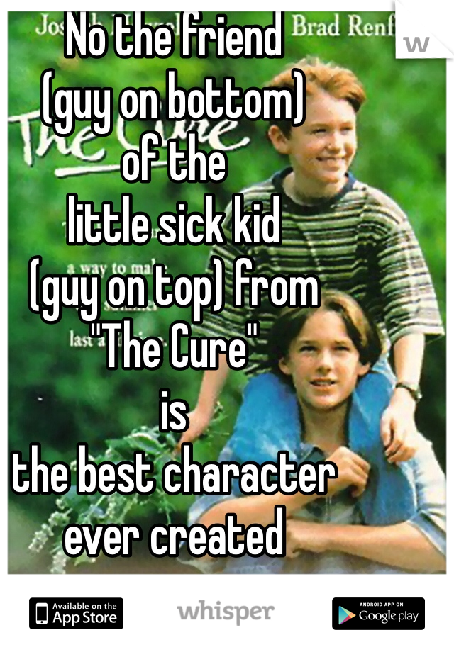 """No the friend (guy on bottom)  of the  little sick kid (guy on top) from  """"The Cure""""  is  the best character  ever created"""