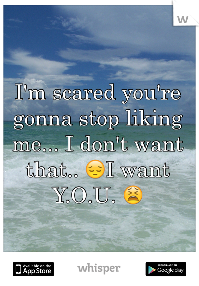 I'm scared you're gonna stop liking me... I don't want that.. 😔I want Y.O.U. 😫