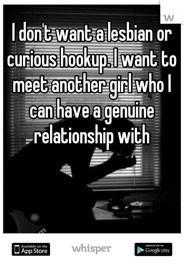 I don't want a lesbian or curious hookup. I want to meet another girl who I can have a genuine relationship with
