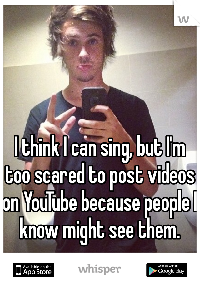 I think I can sing, but I'm too scared to post videos on YouTube because people I know might see them.