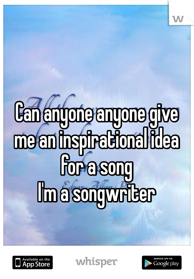 Can anyone anyone give me an inspirational idea for a song I'm a songwriter